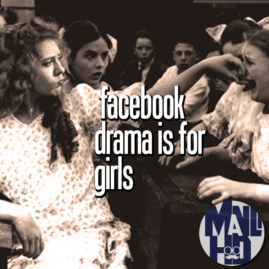Facebook Drama is for Girls: Stop arguing about stupid stuff