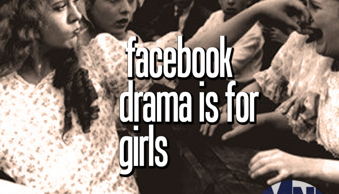 Facebook Drama is for Girls: Stop begging for attention
