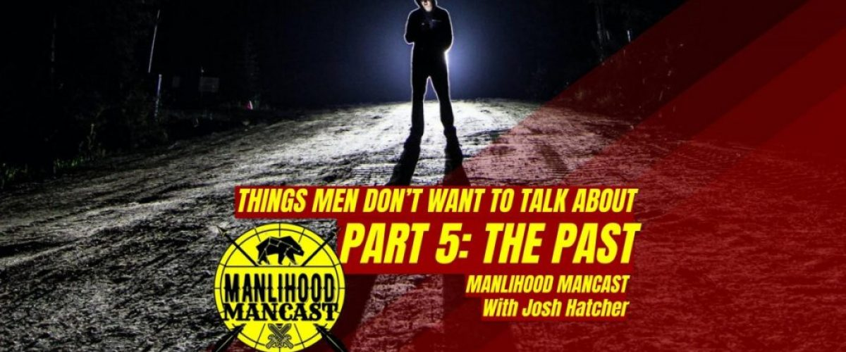 podcast for men - things men don't like to talk about - the past